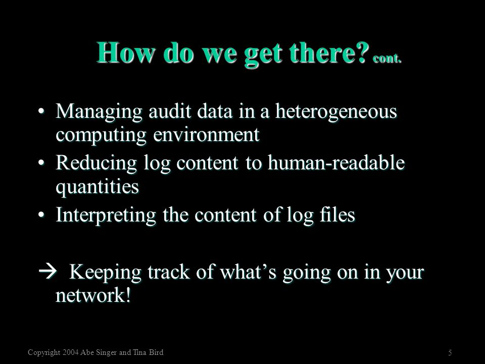 Copyright 2004 Abe Singer and Tina Bird 5 How do we get there? cont. Managing audit data in a heterogeneous computing environmentManaging audit data i