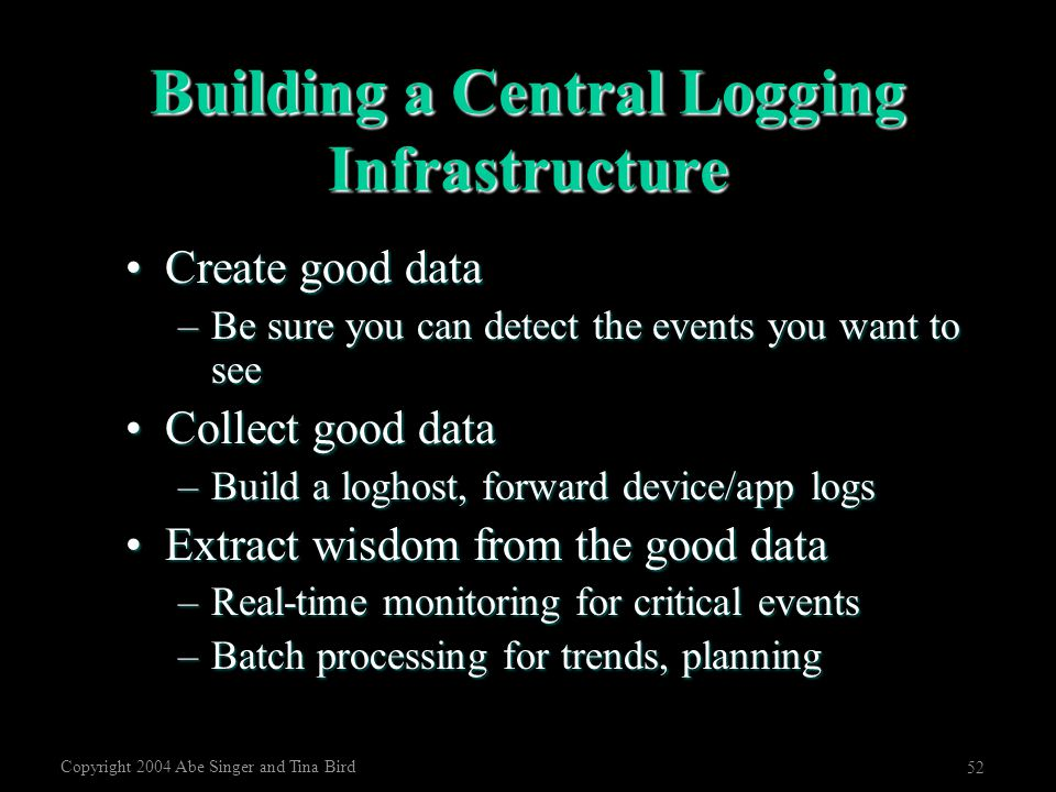 Copyright 2004 Abe Singer and Tina Bird 52 Building a Central Logging Infrastructure Create good dataCreate good data –Be sure you can detect the even