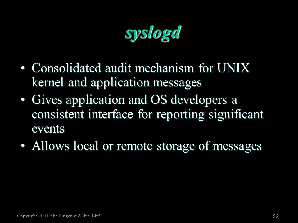 Copyright 2004 Abe Singer and Tina Bird 56 syslogd Consolidated audit mechanism for UNIX kernel and application messagesConsolidated audit mechanism f