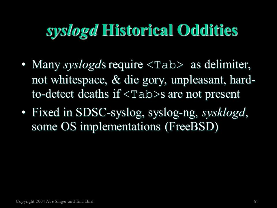 Copyright 2004 Abe Singer and Tina Bird 61 syslogd Historical Oddities Many syslogds require as delimiter, not whitespace, & die gory, unpleasant, har