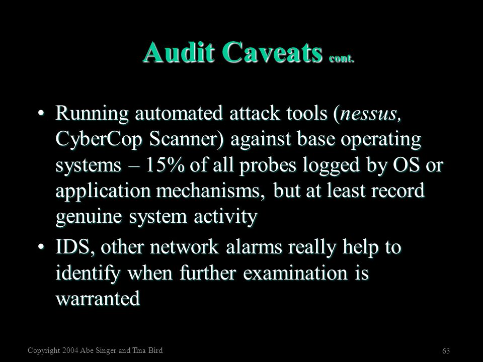 Copyright 2004 Abe Singer and Tina Bird 63 Audit Caveats cont. Running automated attack tools (nessus, CyberCop Scanner) against base operating system