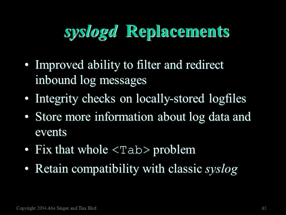 Copyright 2004 Abe Singer and Tina Bird 65 syslogd Replacements Improved ability to filter and redirect inbound log messagesImproved ability to filter