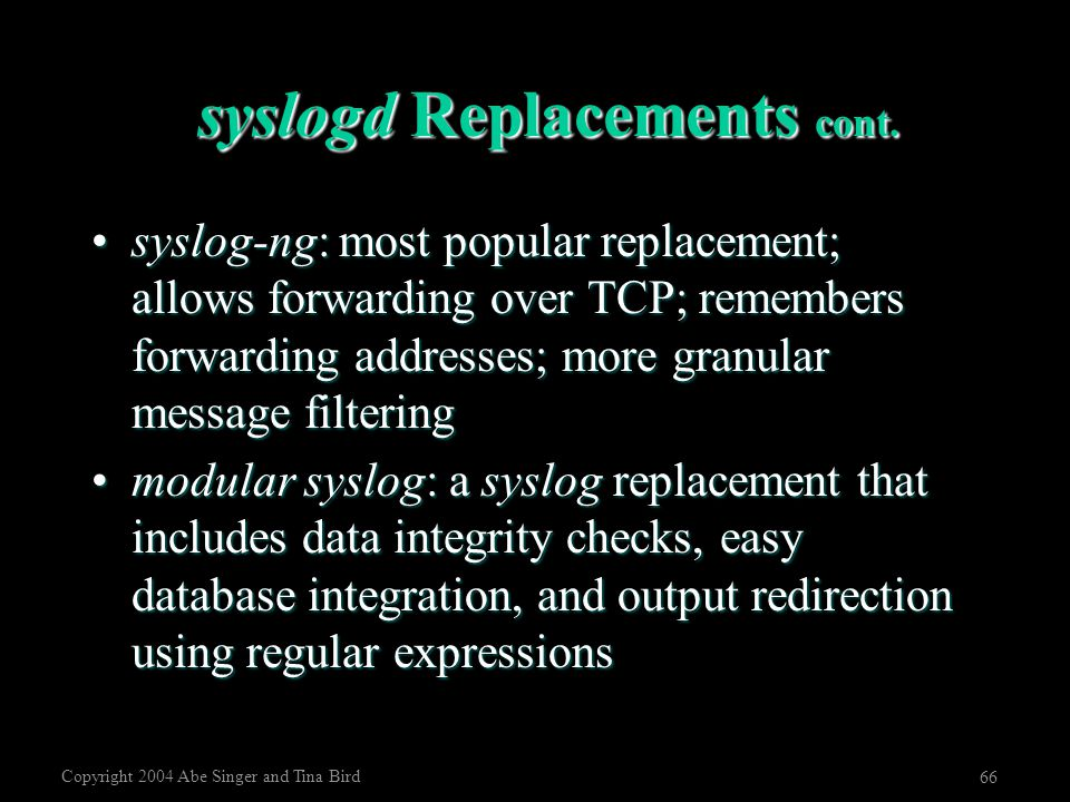 Copyright 2004 Abe Singer and Tina Bird 66 syslogd Replacements cont. syslog-ng: most popular replacement; allows forwarding over TCP; remembers forwa