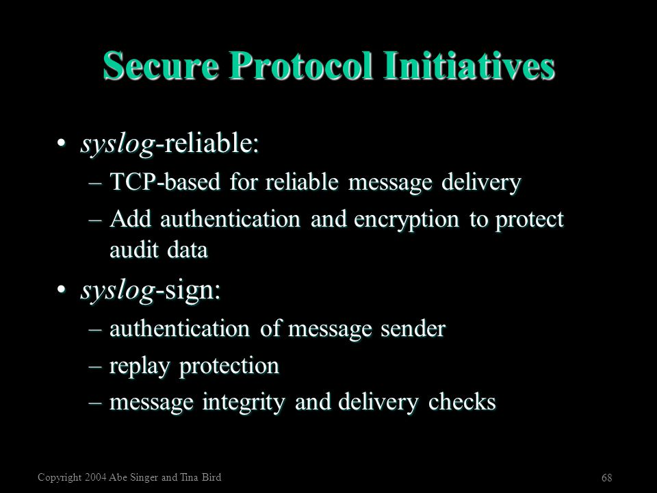 Copyright 2004 Abe Singer and Tina Bird 68 Secure Protocol Initiatives syslog-reliable:syslog-reliable: –TCP-based for reliable message delivery –Add