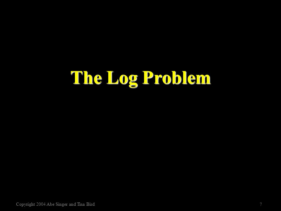Copyright 2004 Abe Singer and Tina Bird 7 The Log Problem