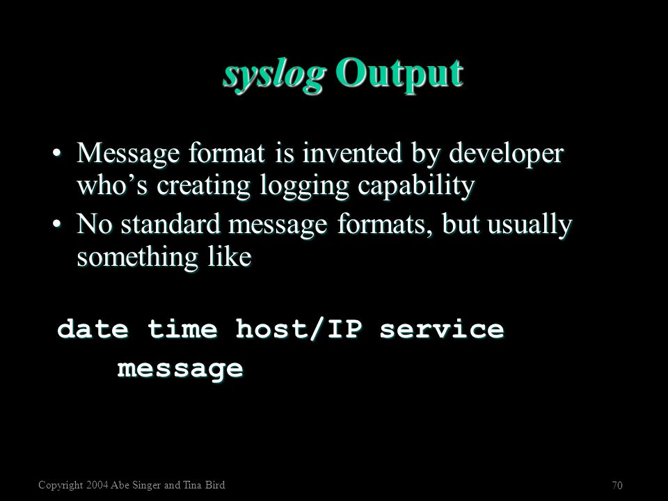 Copyright 2004 Abe Singer and Tina Bird 70 syslog Output Message format is invented by developer who's creating logging capabilityMessage format is in