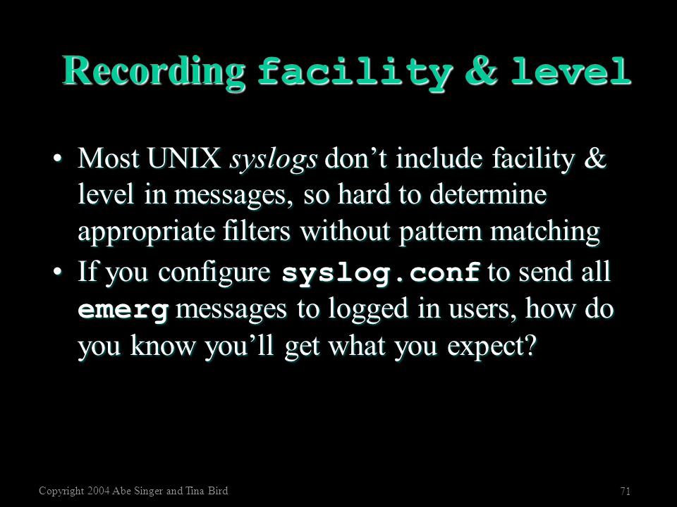 Copyright 2004 Abe Singer and Tina Bird 71 Recording facility & level Most UNIX syslogs don't include facility & level in messages, so hard to determi