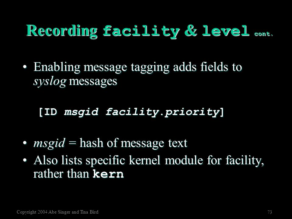 Copyright 2004 Abe Singer and Tina Bird 73 Recording facility & level cont. Enabling message tagging adds fields to syslog messagesEnabling message ta