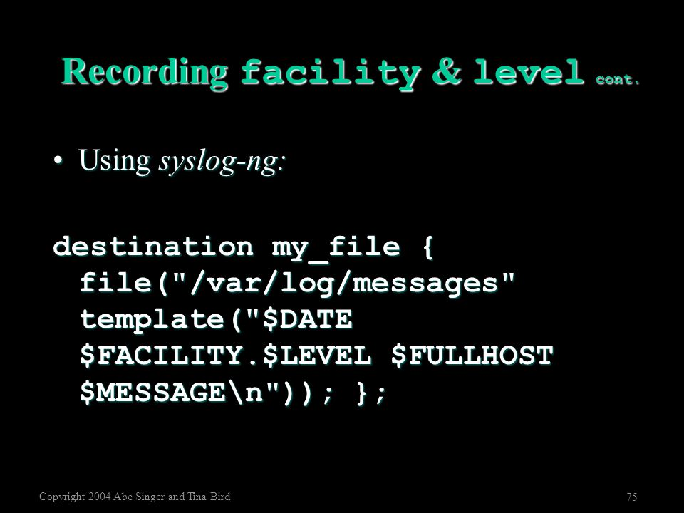 Copyright 2004 Abe Singer and Tina Bird 75 Recording facility & level cont. Using syslog-ng:Using syslog-ng: destination my_file { file(