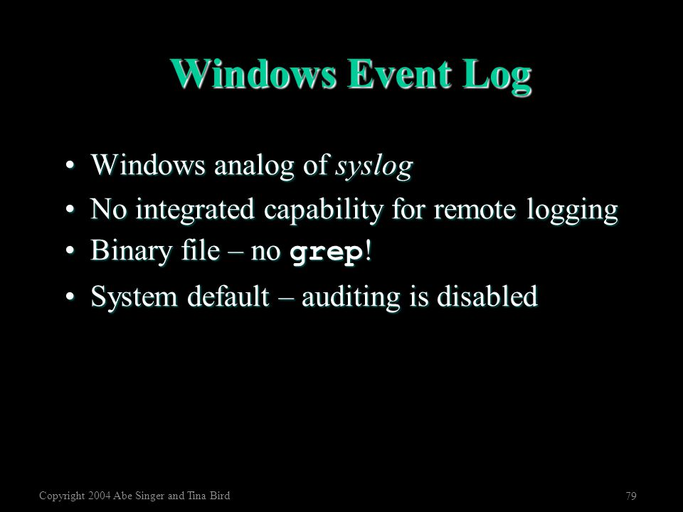 Copyright 2004 Abe Singer and Tina Bird 79 Windows Event Log Windows analog of syslogWindows analog of syslog No integrated capability for remote logg