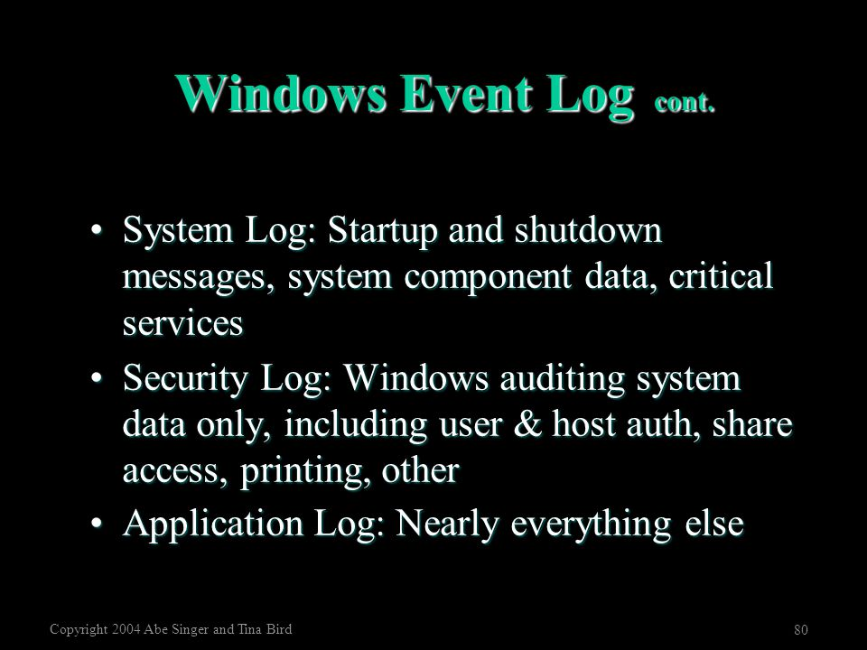 Copyright 2004 Abe Singer and Tina Bird 80 Windows Event Log cont. System Log: Startup and shutdown messages, system component data, critical services