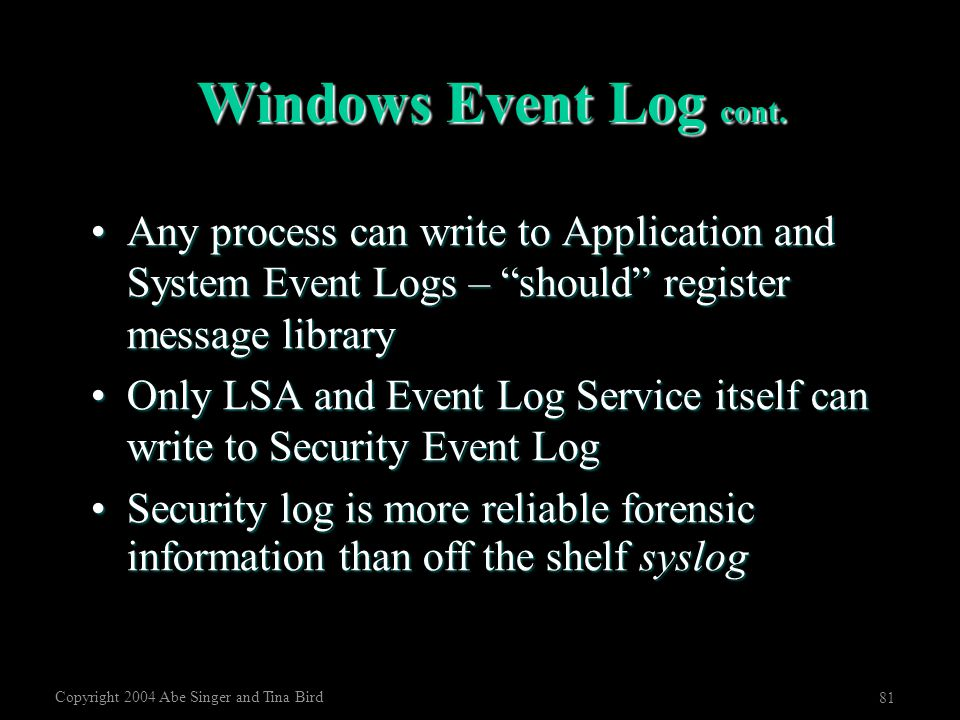"Copyright 2004 Abe Singer and Tina Bird 81 Windows Event Log cont. Any process can write to Application and System Event Logs – ""should"" register mess"