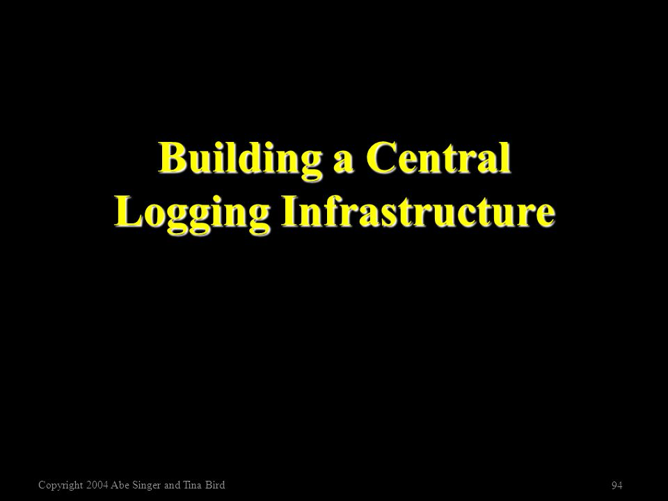 Copyright 2004 Abe Singer and Tina Bird 94 Building a Central Logging Infrastructure