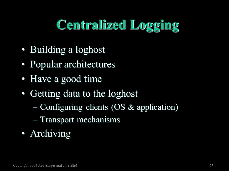 Copyright 2004 Abe Singer and Tina Bird 98 Centralized Logging Building a loghostBuilding a loghost Popular architecturesPopular architectures Have a
