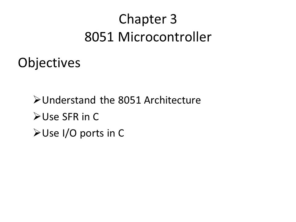 Chapter 3 8051 Microcontroller Objectives  Understand the 8051 Architecture  Use SFR in C  Use I/O ports in C