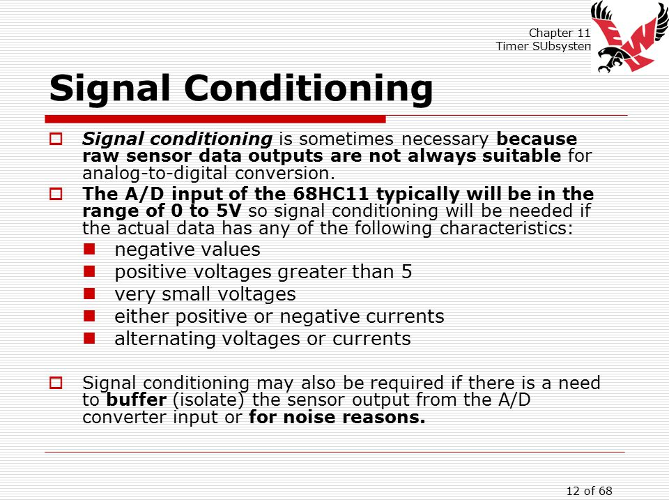 Chapter 11: Timer SUbsystem 12 of 68 Signal Conditioning  Signal conditioning is sometimes necessary because raw sensor data outputs are not always suitable for analog-to-digital conversion.