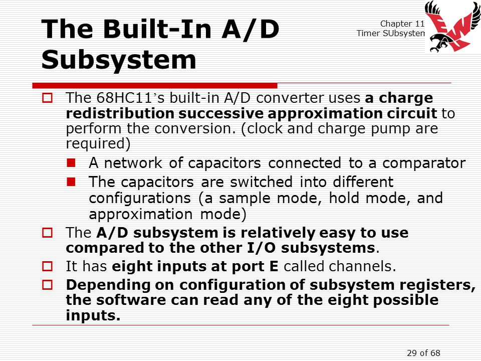 Chapter 11: Timer SUbsystem 29 of 68 The Built-In A/D Subsystem  The 68HC11 ' s built-in A/D converter uses a charge redistribution successive approximation circuit to perform the conversion.