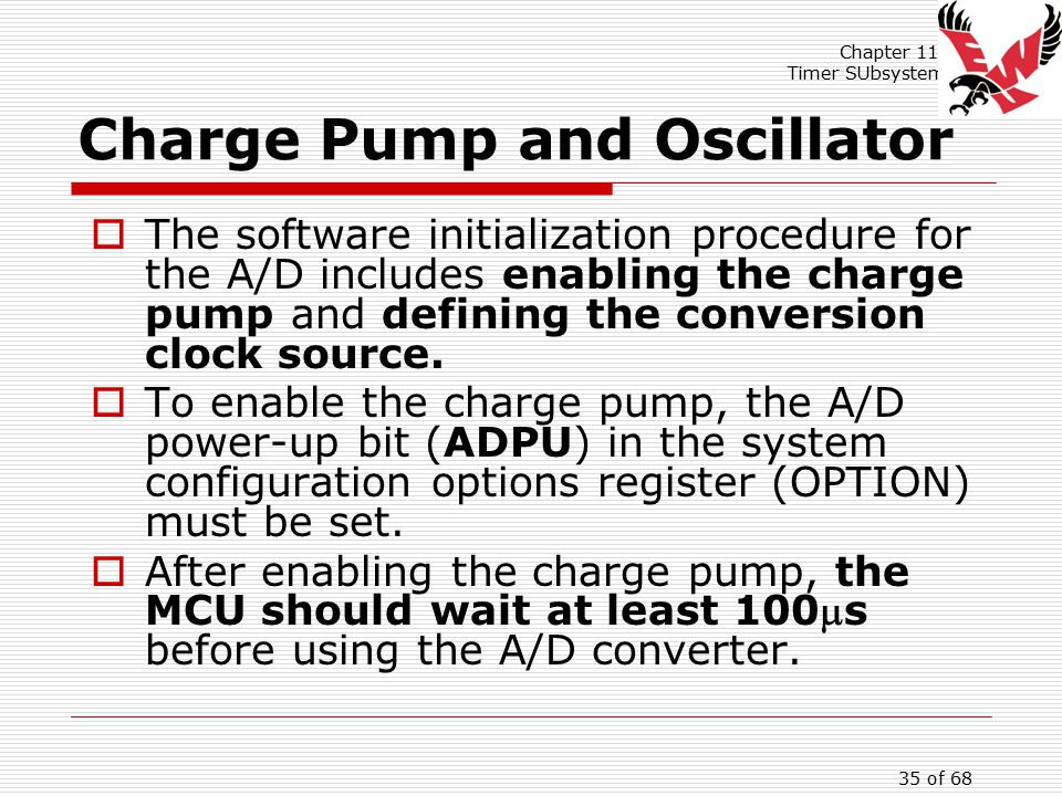 Chapter 11: Timer SUbsystem 35 of 68 Charge Pump and Oscillator  The software initialization procedure for the A/D includes enabling the charge pump and defining the conversion clock source.