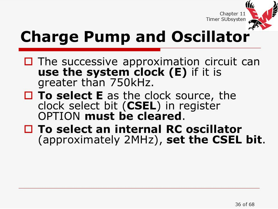 Chapter 11: Timer SUbsystem 36 of 68 Charge Pump and Oscillator  The successive approximation circuit can use the system clock (E) if it is greater than 750kHz.