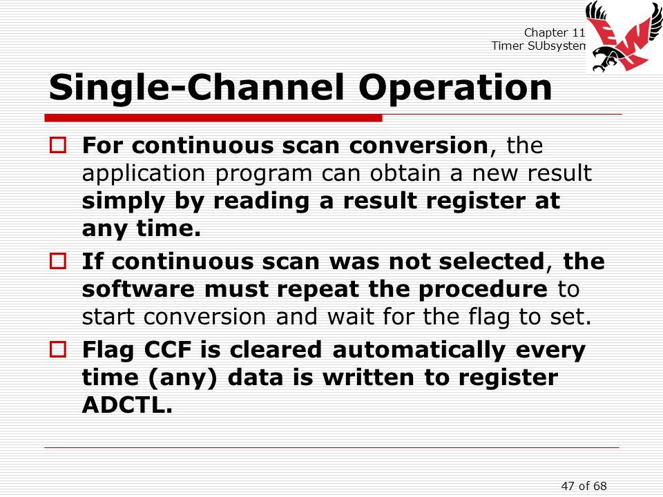 Chapter 11: Timer SUbsystem 47 of 68 Single-Channel Operation  For continuous scan conversion, the application program can obtain a new result simply by reading a result register at any time.