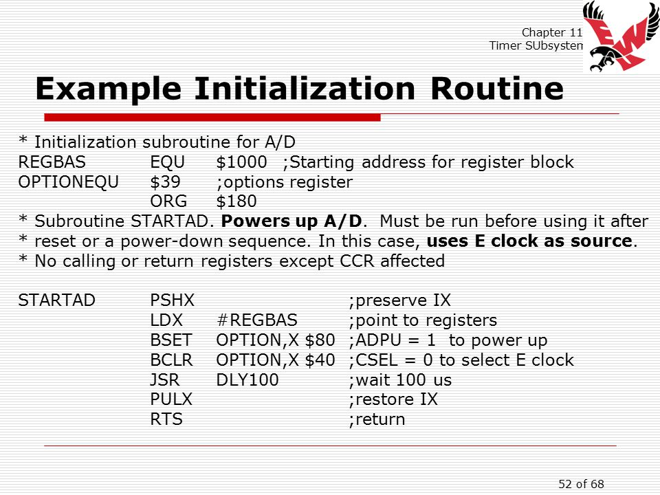 Chapter 11: Timer SUbsystem 52 of 68 Example Initialization Routine * Initialization subroutine for A/D REGBASEQU$1000 ;Starting address for register block OPTIONEQU$39;options register ORG$180 * Subroutine STARTAD.