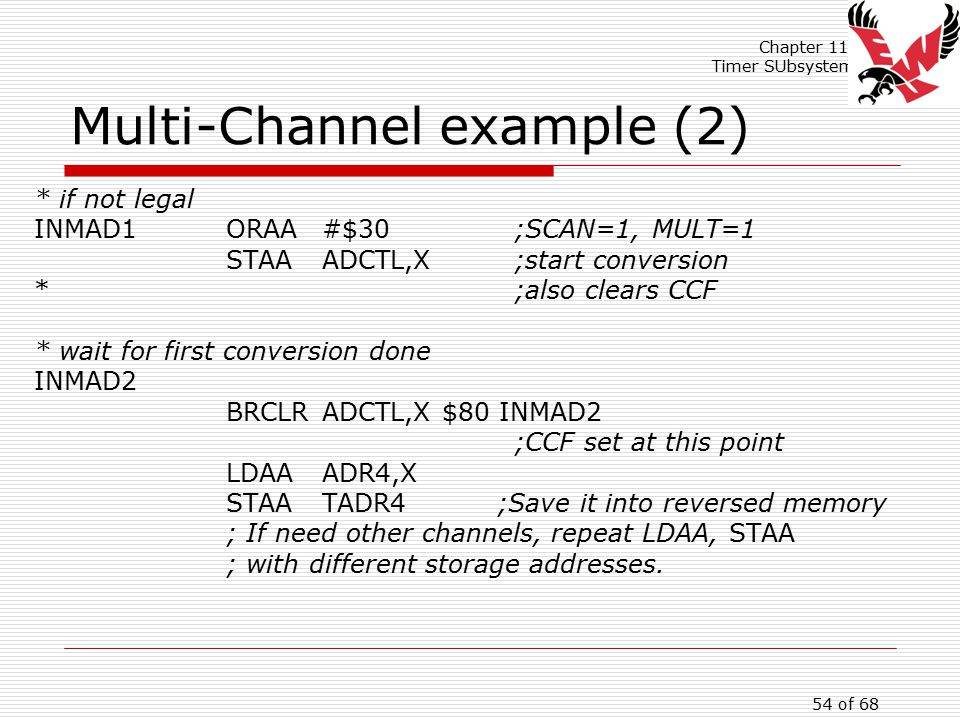 Chapter 11: Timer SUbsystem 54 of 68 Multi-Channel example (2) * if not legal INMAD1ORAA#$30;SCAN=1, MULT=1 STAAADCTL,X;start conversion *;also clears CCF * wait for first conversion done INMAD2 BRCLRADCTL,X $80 INMAD2 ;CCF set at this point LDAAADR4,X STAATADR4 ;Save it into reversed memory ; If need other channels, repeat LDAA, STAA ; with different storage addresses.