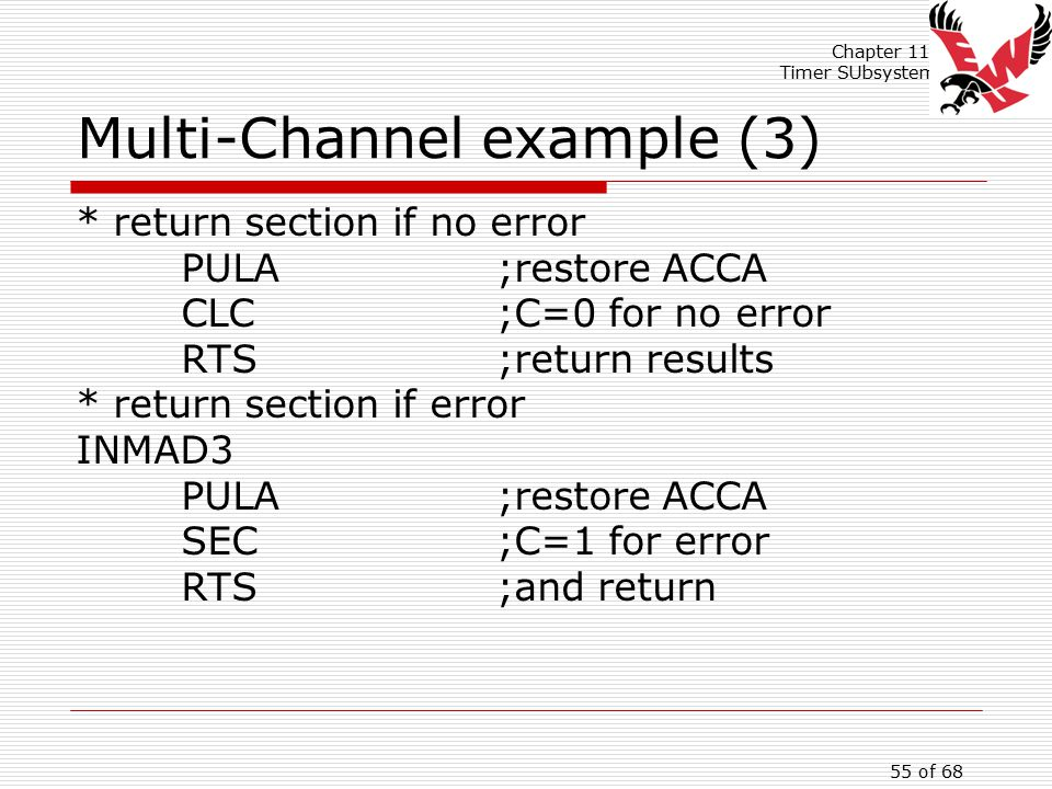 Chapter 11: Timer SUbsystem 55 of 68 Multi-Channel example (3) * return section if no error PULA;restore ACCA CLC;C=0 for no error RTS;return results * return section if error INMAD3 PULA;restore ACCA SEC;C=1 for error RTS;and return