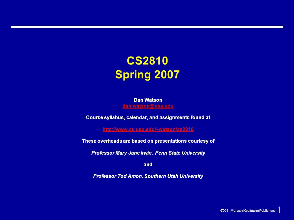 1  2004 Morgan Kaufmann Publishers CS2810 Spring 2007 Dan Watson dan.watson@usu.edu Course syllabus, calendar, and assignments found at http://www.cs.usu.edu/~watson/cs2810 These overheads are based on presentations courtesy of Professor Mary Jane Irwin, Penn State University and Professor Tod Amon, Southern Utah University