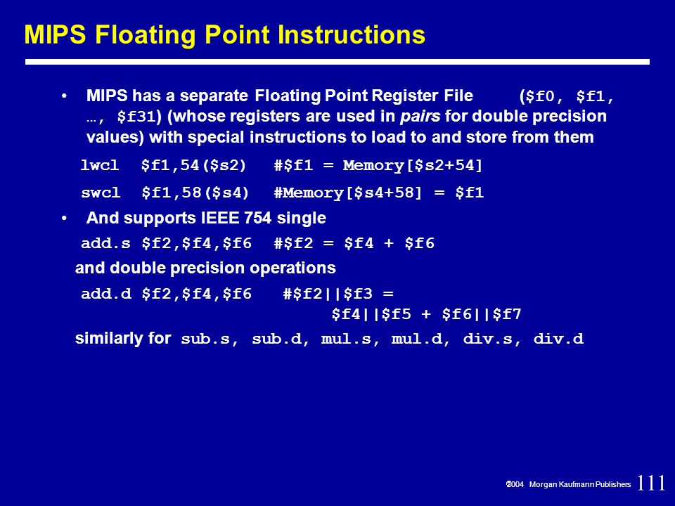 111  2004 Morgan Kaufmann Publishers MIPS Floating Point Instructions MIPS has a separate Floating Point Register File ( $f0, $f1, …, $f31 ) (whose registers are used in pairs for double precision values) with special instructions to load to and store from them lwcl $f1,54($s2) #$f1 = Memory[$s2+54] swcl $f1,58($s4) #Memory[$s4+58] = $f1 And supports IEEE 754 single add.s $f2,$f4,$f6 #$f2 = $f4 + $f6 and double precision operations add.d $f2,$f4,$f6 #$f2||$f3 = $f4||$f5 + $f6||$f7 similarly for sub.s, sub.d, mul.s, mul.d, div.s, div.d