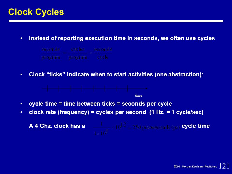 121  2004 Morgan Kaufmann Publishers Clock Cycles Instead of reporting execution time in seconds, we often use cycles Clock ticks indicate when to start activities (one abstraction): cycle time = time between ticks = seconds per cycle clock rate (frequency) = cycles per second (1 Hz.