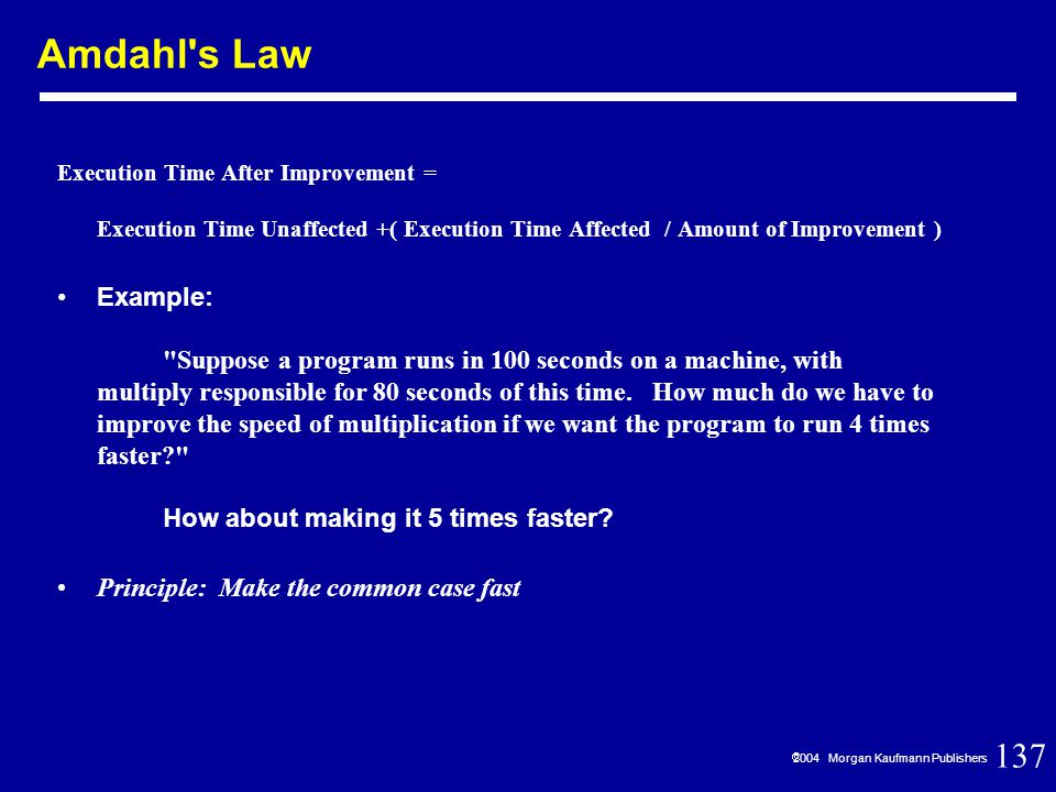 137  2004 Morgan Kaufmann Publishers Execution Time After Improvement = Execution Time Unaffected +( Execution Time Affected / Amount of Improvement ) Example: Suppose a program runs in 100 seconds on a machine, with multiply responsible for 80 seconds of this time.