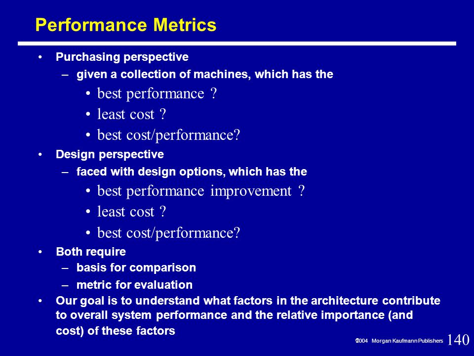 140  2004 Morgan Kaufmann Publishers Performance Metrics Purchasing perspective –given a collection of machines, which has the best performance .