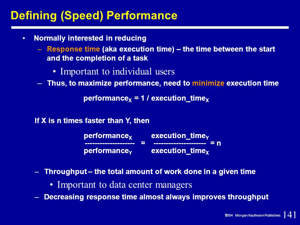 141  2004 Morgan Kaufmann Publishers Defining (Speed) Performance Normally interested in reducing –Response time (aka execution time) – the time between the start and the completion of a task Important to individual users –Thus, to maximize performance, need to minimize execution time –Throughput – the total amount of work done in a given time Important to data center managers –Decreasing response time almost always improves throughput performance X = 1 / execution_time X If X is n times faster than Y, then performance X execution_time Y -------------------- = --------------------- = n performance Y execution_time X