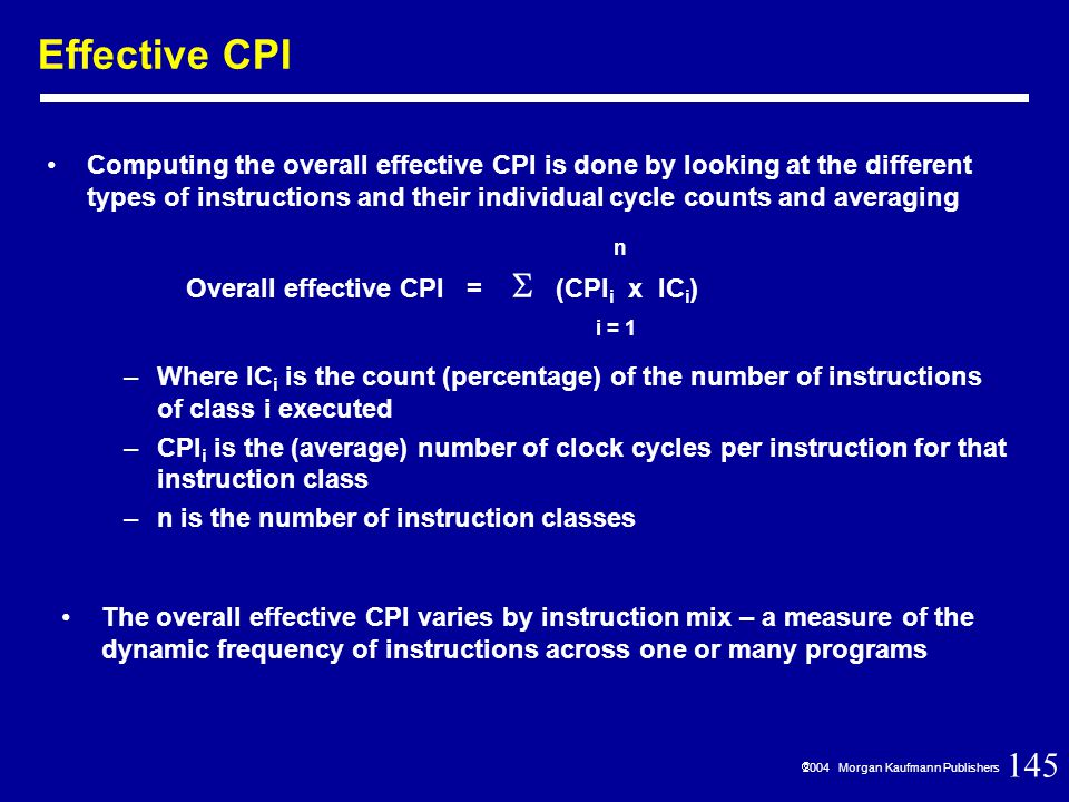 145  2004 Morgan Kaufmann Publishers Effective CPI Computing the overall effective CPI is done by looking at the different types of instructions and their individual cycle counts and averaging Overall effective CPI =  (CPI i x IC i ) i = 1 n –Where IC i is the count (percentage) of the number of instructions of class i executed –CPI i is the (average) number of clock cycles per instruction for that instruction class –n is the number of instruction classes The overall effective CPI varies by instruction mix – a measure of the dynamic frequency of instructions across one or many programs