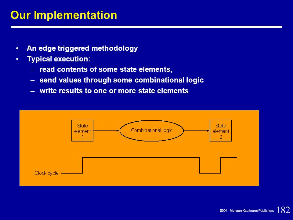 182  2004 Morgan Kaufmann Publishers Our Implementation An edge triggered methodology Typical execution: –read contents of some state elements, –send values through some combinational logic –write results to one or more state elements
