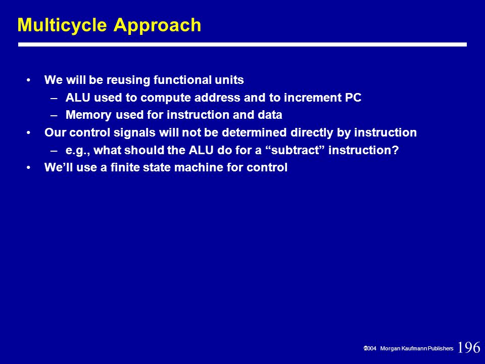 196  2004 Morgan Kaufmann Publishers We will be reusing functional units –ALU used to compute address and to increment PC –Memory used for instruction and data Our control signals will not be determined directly by instruction –e.g., what should the ALU do for a subtract instruction.