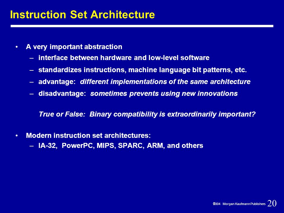 20  2004 Morgan Kaufmann Publishers Instruction Set Architecture A very important abstraction –interface between hardware and low-level software –standardizes instructions, machine language bit patterns, etc.