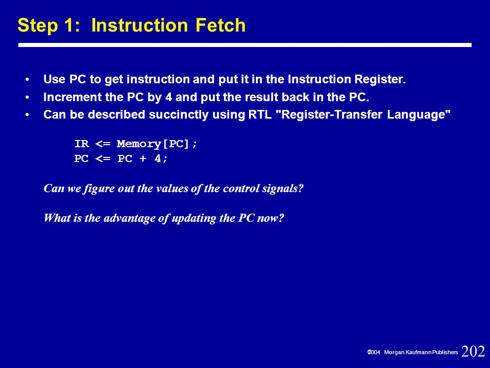 202  2004 Morgan Kaufmann Publishers Use PC to get instruction and put it in the Instruction Register.