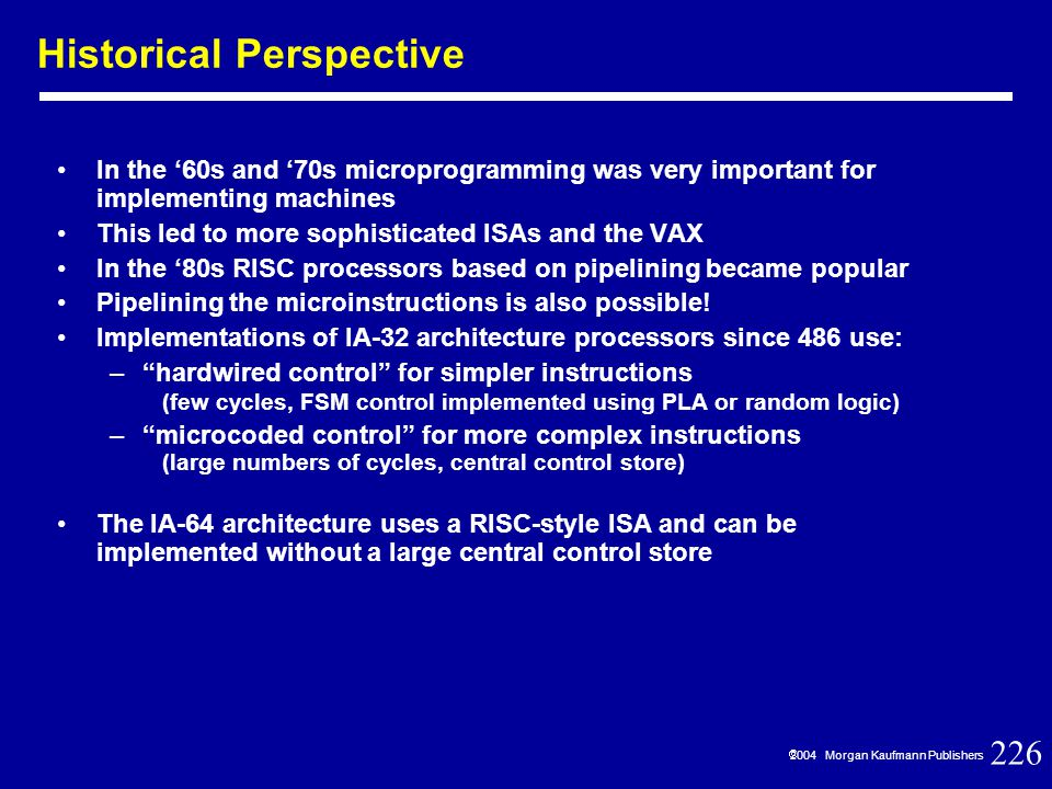 226  2004 Morgan Kaufmann Publishers Historical Perspective In the '60s and '70s microprogramming was very important for implementing machines This led to more sophisticated ISAs and the VAX In the '80s RISC processors based on pipelining became popular Pipelining the microinstructions is also possible.
