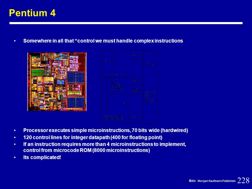 228  2004 Morgan Kaufmann Publishers Pentium 4 Somewhere in all that control we must handle complex instructions Processor executes simple microinstructions, 70 bits wide (hardwired) 120 control lines for integer datapath (400 for floating point) If an instruction requires more than 4 microinstructions to implement, control from microcode ROM (8000 microinstructions) Its complicated!