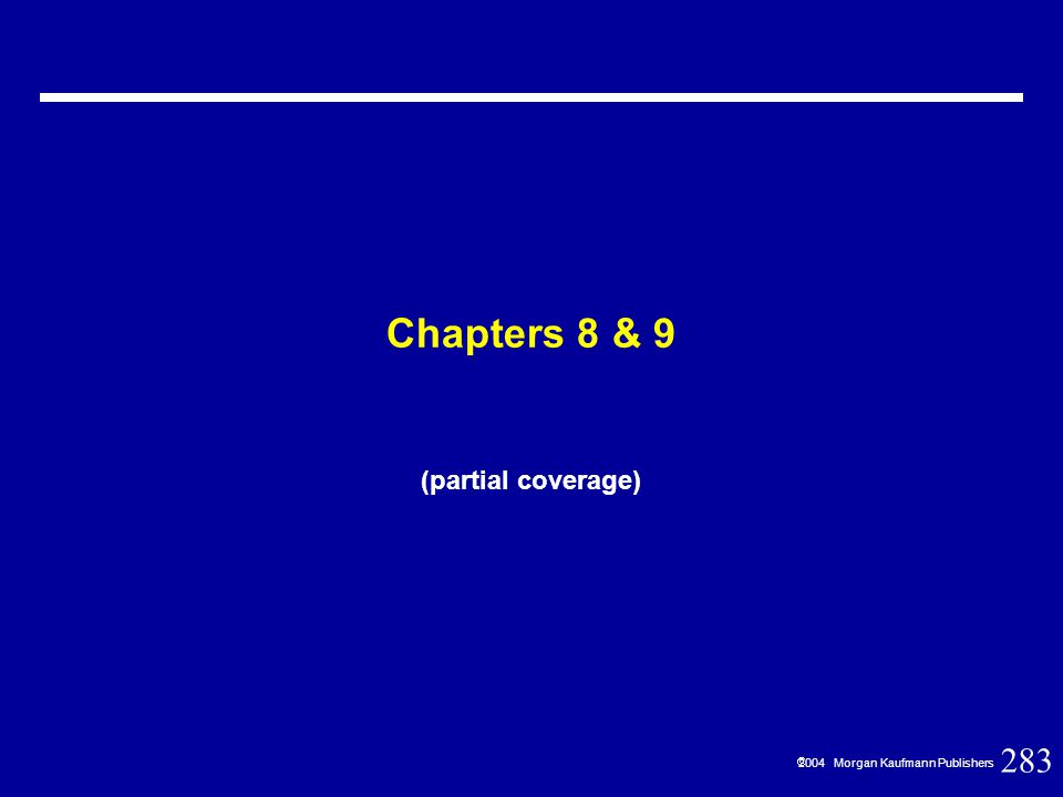 283  2004 Morgan Kaufmann Publishers Chapters 8 & 9 (partial coverage)