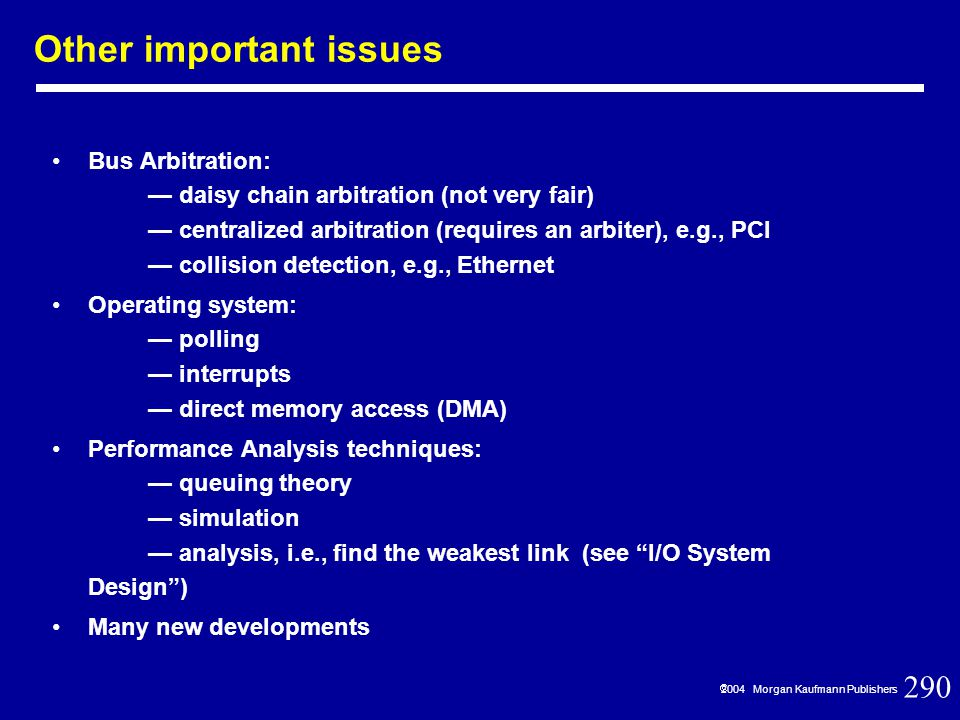 290  2004 Morgan Kaufmann Publishers Other important issues Bus Arbitration: — daisy chain arbitration (not very fair) — centralized arbitration (requires an arbiter), e.g., PCI — collision detection, e.g., Ethernet Operating system: — polling — interrupts — direct memory access (DMA) Performance Analysis techniques: — queuing theory — simulation — analysis, i.e., find the weakest link (see I/O System Design ) Many new developments