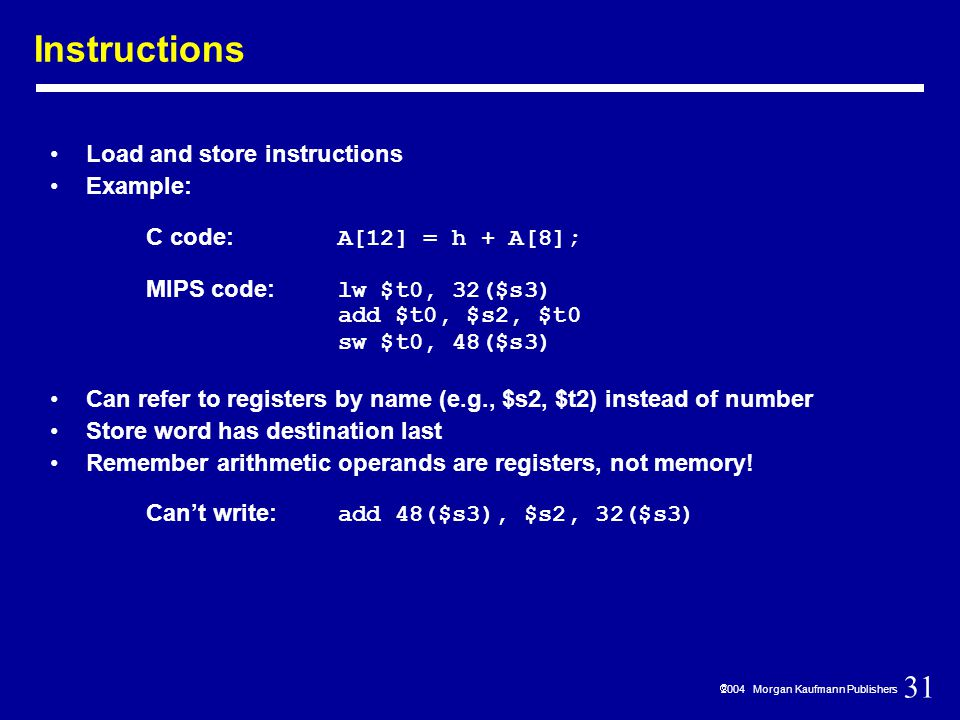 31  2004 Morgan Kaufmann Publishers Instructions Load and store instructions Example: C code: A[12] = h + A[8]; MIPS code: lw $t0, 32($s3) add $t0, $s2, $t0 sw $t0, 48($s3) Can refer to registers by name (e.g., $s2, $t2) instead of number Store word has destination last Remember arithmetic operands are registers, not memory.