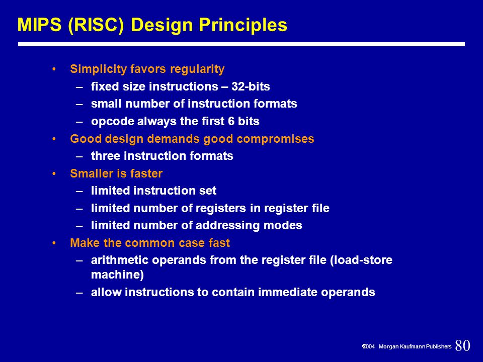 80  2004 Morgan Kaufmann Publishers MIPS (RISC) Design Principles Simplicity favors regularity –fixed size instructions – 32-bits –small number of instruction formats –opcode always the first 6 bits Good design demands good compromises –three instruction formats Smaller is faster –limited instruction set –limited number of registers in register file –limited number of addressing modes Make the common case fast –arithmetic operands from the register file (load-store machine) –allow instructions to contain immediate operands