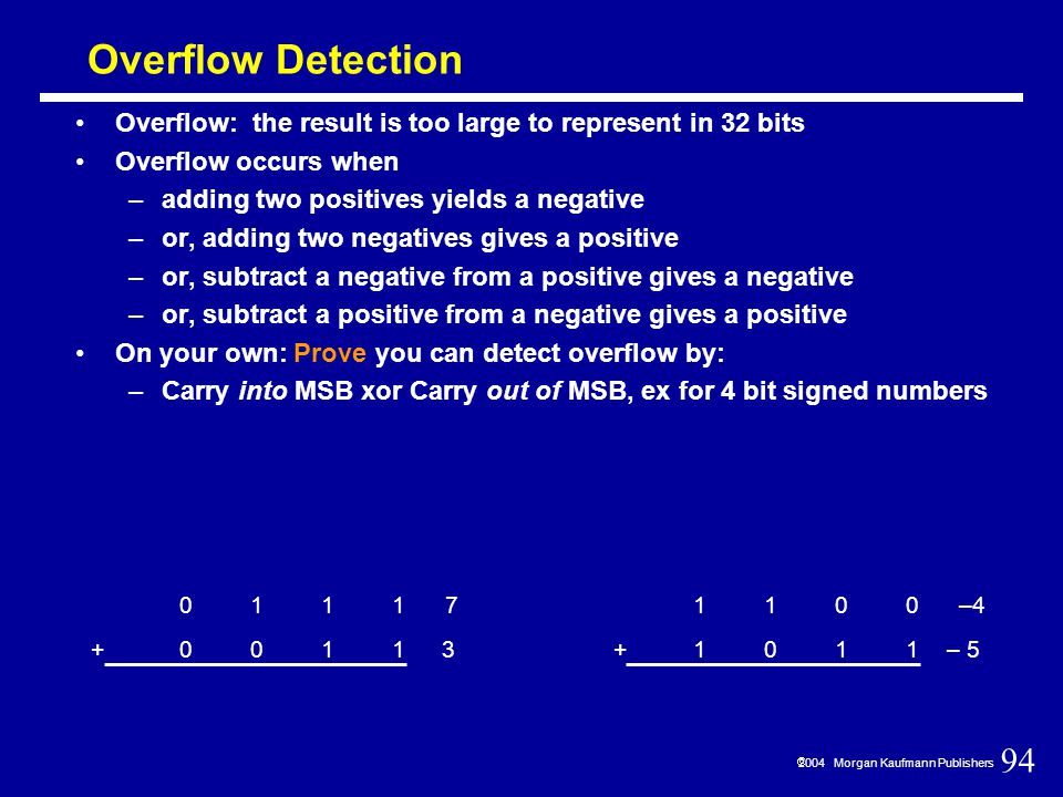 94  2004 Morgan Kaufmann Publishers Overflow Detection Overflow: the result is too large to represent in 32 bits Overflow occurs when –adding two positives yields a negative –or, adding two negatives gives a positive –or, subtract a negative from a positive gives a negative –or, subtract a positive from a negative gives a positive On your own: Prove you can detect overflow by: –Carry into MSB xor Carry out of MSB, ex for 4 bit signed numbers 0111 0011+ 7 3 1100 1011+ –4 – 5