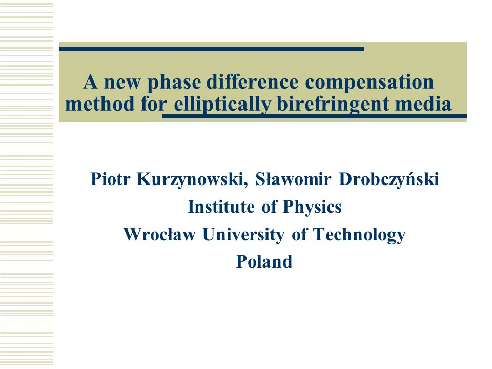 A new phase difference compensation method for elliptically birefringent media Piotr Kurzynowski, Sławomir Drobczyński Institute of Physics Wrocław University of Technology Poland