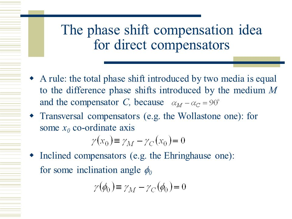 The phase shift compensation idea for direct compensators  A rule: the total phase shift introduced by two media is equal to the difference phase shifts introduced by the medium M and the compensator C, because  Transversal compensators (e.g.