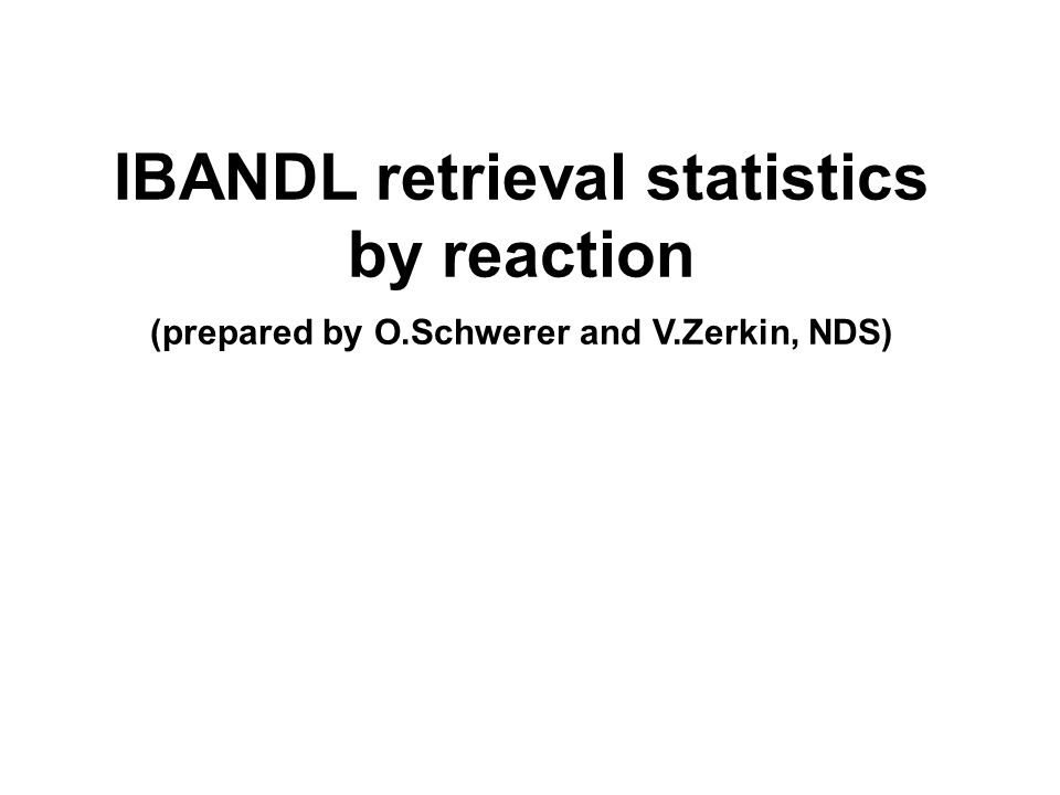 IBANDL retrieval statistics by reaction (prepared by O.Schwerer and V.Zerkin, NDS)