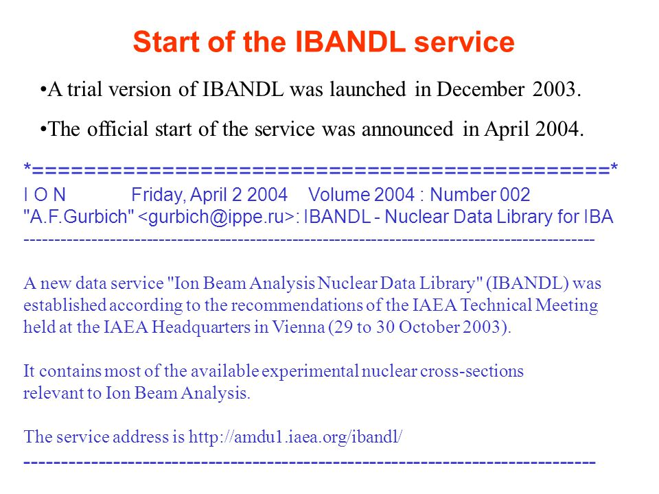 Start of the IBANDL service *=============================================* I O N Friday, April 2 2004 Volume 2004 : Number 002 A.F.Gurbich : IBANDL - Nuclear Data Library for IBA ---------------------------------------------------------------------------------------------- A new data service Ion Beam Analysis Nuclear Data Library (IBANDL) was established according to the recommendations of the IAEA Technical Meeting held at the IAEA Headquarters in Vienna (29 to 30 October 2003).