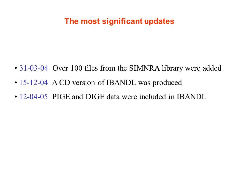 The most significant updates 31-03-04 Over 100 files from the SIMNRA library were added 15-12-04 A CD version of IBANDL was produced 12-04-05 PIGE and DIGE data were included in IBANDL